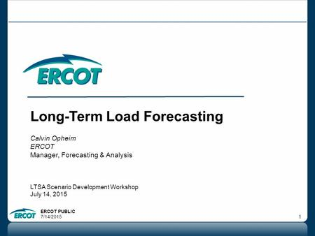 ERCOT PUBLIC 7/14/2015 1 Long-Term Load Forecasting Calvin Opheim ERCOT Manager, Forecasting & Analysis LTSA Scenario Development Workshop July 14, 2015.