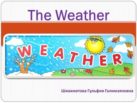 The Weather Шиахметова Гульфия Галимзяновна. What can the weather be like ? Good Bad Cold Frosty Hot Rainy Wet Windy Sunny Warm Dry Cloudy Terrible Nasty.