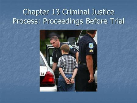Chapter 13 Criminal Justice Process: Proceedings Before Trial.