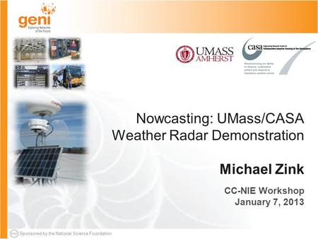 Sponsored by the National Science Foundation Nowcasting: UMass/CASA Weather Radar Demonstration Michael Zink CC-NIE Workshop January 7, 2013.