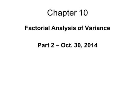 Chapter 10 Factorial Analysis of Variance Part 2 – Oct. 30, 2014.