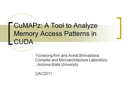 CuMAPz: A Tool to Analyze Memory Access Patterns in CUDA Yooseong Kim and Aviral Shrivastava Compiler and Microarchitecture Laboratory, Arizona State University.