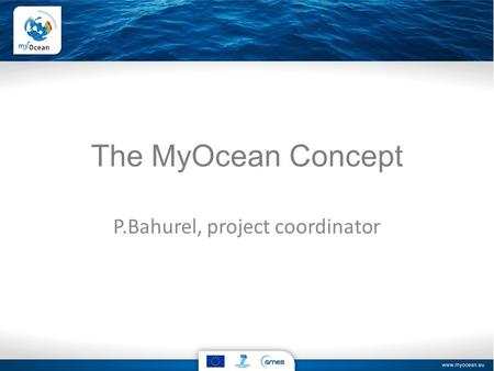 The MyOcean Concept P.Bahurel, project coordinator.