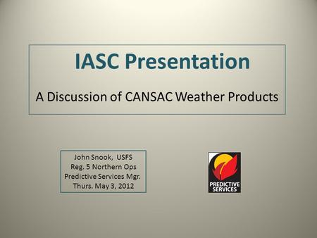 IASC Presentation A Discussion of CANSAC Weather Products John Snook, USFS Reg. 5 Northern Ops Predictive Services Mgr. Thurs. May 3, 2012.