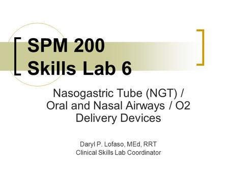 SPM 200 Skills Lab 6 Nasogastric Tube (NGT) / Oral and Nasal Airways / O2 Delivery Devices Daryl P. Lofaso, MEd, RRT Clinical Skills Lab Coordinator.