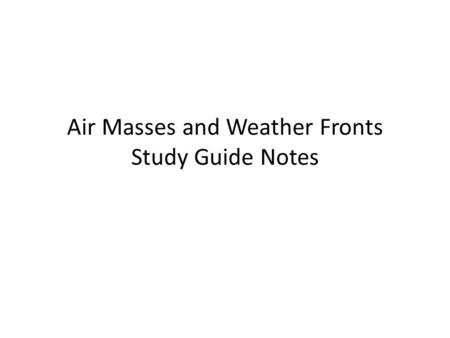 Air Masses and Weather Fronts Study Guide Notes. The study of weather is meteorology Someone who studies weather is called a meteorologist.