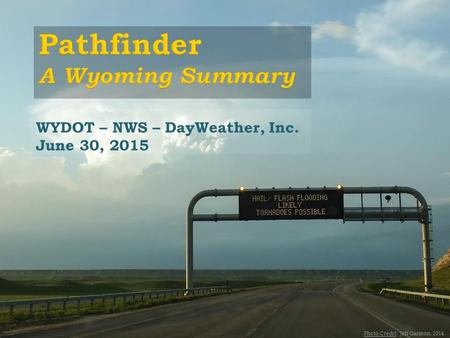 WYDOT – NWS – DayWeather, Inc. June 30, 2015 Photo Credit: Jeff Garmon, 2014.