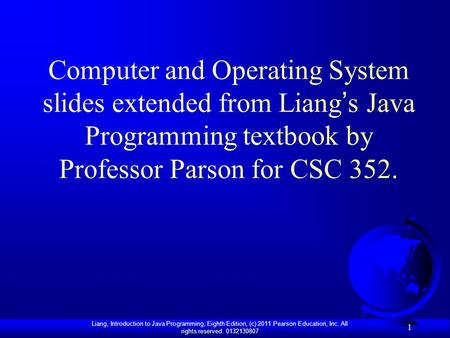 Liang, Introduction to Java Programming, Eighth Edition, (c) 2011 Pearson Education, Inc. All rights reserved. 0132130807 1 Computer and Operating System.