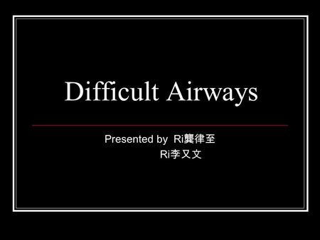 Difficult Airways Presented by Ri 龔律至 Ri 李又文. Brief history 59 y/o male Oropharyngeal ca.(SCC) s/p CCRT in 2000 Local recurrent oropharyngeal ca. s/p.