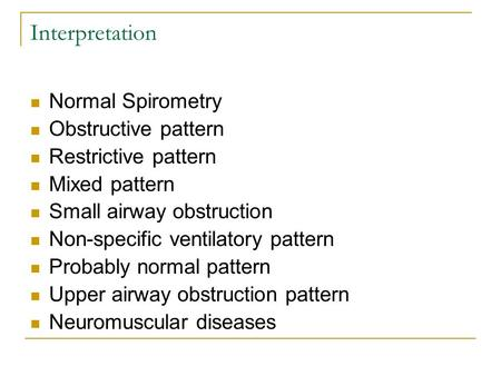 Interpretation Normal Spirometry Obstructive pattern Restrictive pattern Mixed pattern Small airway obstruction Non-specific ventilatory pattern Probably.