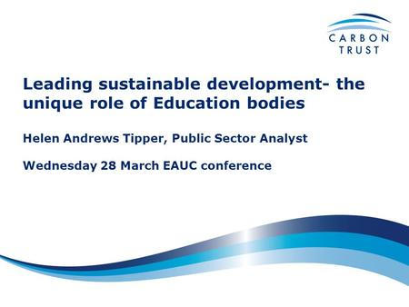 Leading sustainable development- the unique role of Education bodies Helen Andrews Tipper, Public Sector Analyst Wednesday 28 March EAUC conference.
