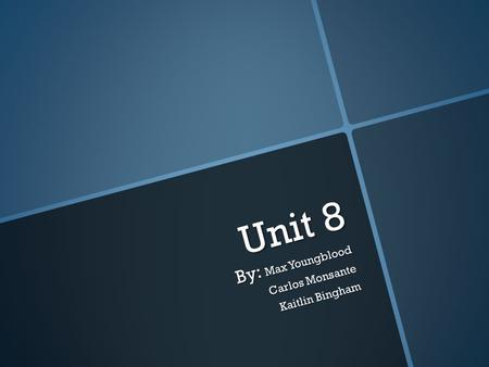 Unit 8 By: Max Youngblood Carlos Monsante Kaitlin Bingham.