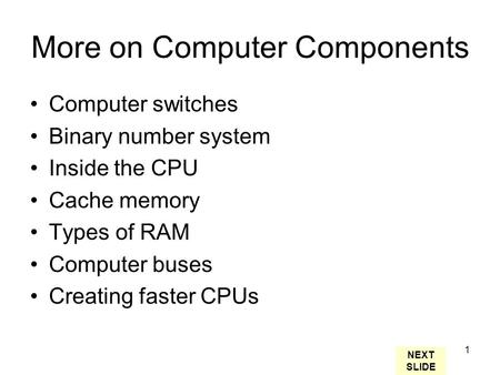 1 More on Computer Components Computer switches Binary number system Inside the CPU Cache memory Types of RAM Computer buses Creating faster CPUs NEXT.