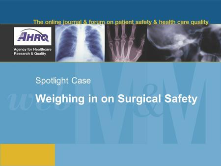Spotlight Case Weighing in on Surgical Safety. 2 Source and Credits This presentation is based on the July 2010 AHRQ WebM&M Spotlight Case –See the full.