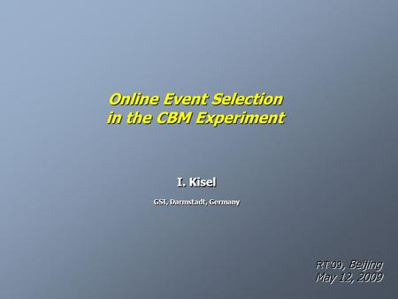 Online Event Selection in the CBM Experiment I. Kisel GSI, Darmstadt, Germany RT'09, Beijing May 12, 2009.