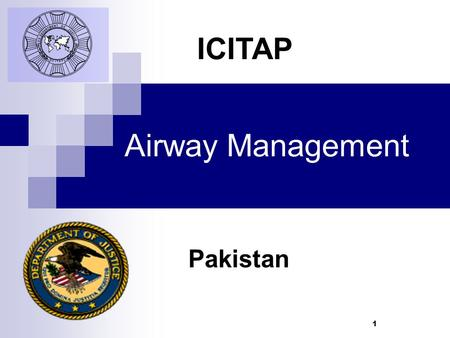 1 Airway Management Pakistan ICITAP. 2 Learning Objectives  Demonstrate different techniques of Basic Airway Management  Understand the difference between.