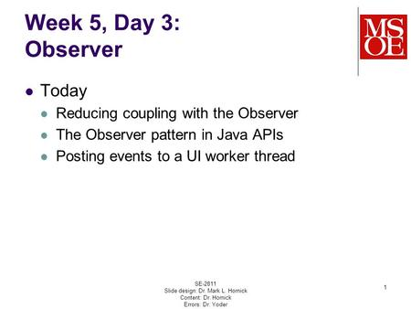 Week 5, Day 3: Observer Today Reducing coupling with the Observer The Observer pattern in Java APIs Posting events to a UI worker thread SE-2811 Slide.