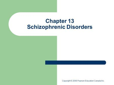 Chapter 13 Schizophrenic Disorders Copyright © 2006 Pearson Education Canada Inc.