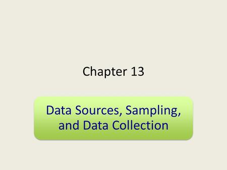 Chapter 13 Data Sources, Sampling, and Data Collection.