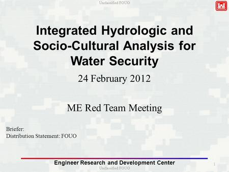 Unclassified/FOUO Engineer Research and Development <strong>Center</strong> Integrated Hydrologic and Socio-Cultural Analysis for <strong>Water</strong> Security 24 February 2012 ME Red.