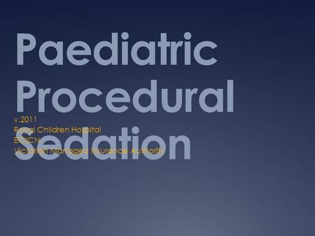 Paediatric Procedural Sedation v.2011 Royal Children Hospital ECIICN Victorian Managed Insurance Authority.