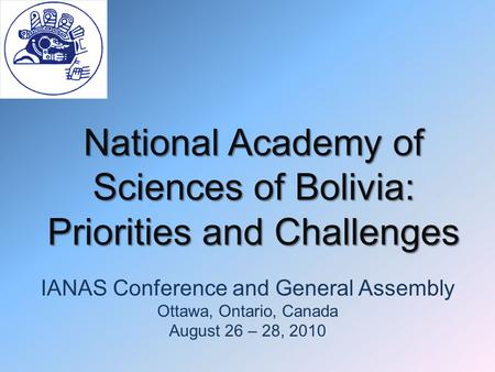 National Academy of Sciences of Bolivia: Priorities and Challenges IANAS Conference and General Assembly Ottawa, Ontario, Canada August 26 – 28, 2010.