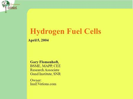 Hydrogen Fuel Cells April 5, 2004 Gary Flomenhoft, BSME, MAPP, CEE Research Associate Gund Institute, SNR Owner: InnEVations.com.