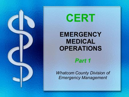 CERT EMERGENCY MEDICAL OPERATIONS Part 1 Whatcom County Division of Emergency Management.