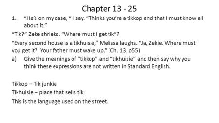 "Chapter 13 - 25 1.""He's on my case, "" I say. ""Thinks you're a tikkop and that I must know all about it."" ""Tik?"" Zeke shrieks. ""Where must I get tik""? ""Every."