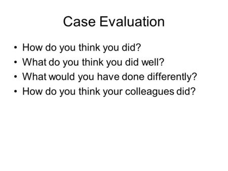 Case Evaluation How do you think you did? What do you think you did well? What would you have done differently? How do you think your colleagues did?