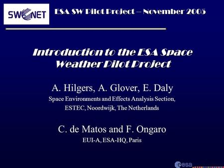 ESA SW Pilot Project – November 2005 Introduction to the ESA Space Weather Pilot Project A. Hilgers, A. Glover, E. Daly Space Environments and Effects.