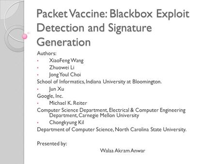 Packet Vaccine: Blackbox Exploit Detection and Signature Generation Authors: XiaoFeng Wang Zhuowei Li Jong Youl Choi School of Informatics, Indiana University.