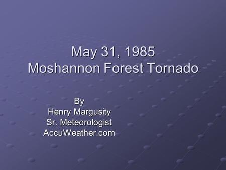 May 31, 1985 Moshannon Forest Tornado By Henry Margusity Sr. Meteorologist AccuWeather.com.