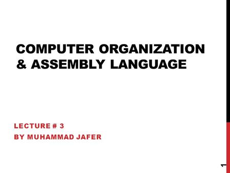 COMPUTER ORGANIZATION & ASSEMBLY LANGUAGE LECTURE # 3 BY MUHAMMAD JAFER 1.