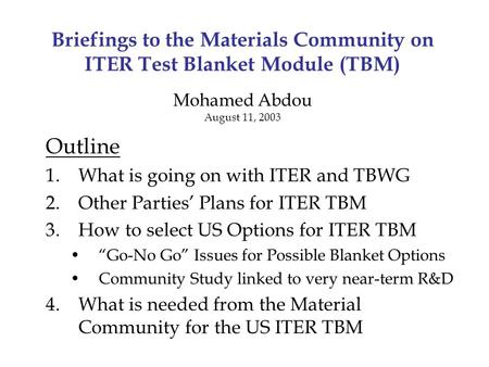 Briefings to the Materials Community on ITER Test Blanket Module (TBM) Mohamed Abdou August 11, 2003 Outline 1.What is going on with ITER and TBWG 2.Other.