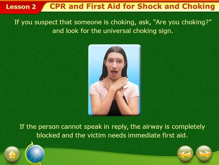 "Lesson 2 CPR and First Aid for Shock and Choking If you suspect that someone is choking, ask, ""Are you choking?"" and look for the universal choking sign."