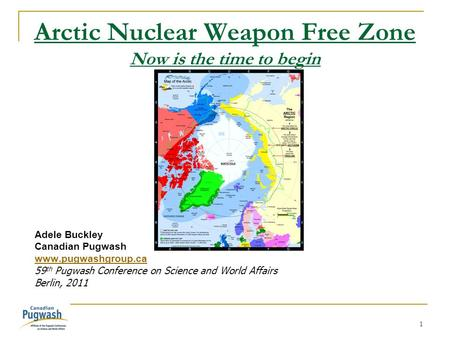 1 Arctic Nuclear Weapon Free Zone Now is the time to begin Adele Buckley Canadian Pugwash www.pugwashgroup.ca 59 th Pugwash Conference on Science and World.