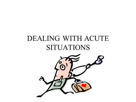DEALING WITH ACUTE SITUATIONS