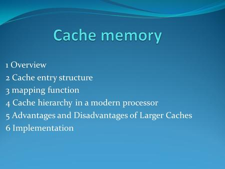 1 Overview 2 Cache entry structure 3 mapping function 4 Cache hierarchy in a modern processor 5 Advantages and Disadvantages of Larger Caches 6 Implementation.