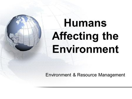 Environment & Resource Management Humans Affecting the Environment.