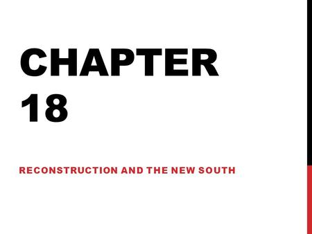 CHAPTER 18 RECONSTRUCTION AND THE NEW SOUTH. 18-1 EARLY STEPS TO REUNION.