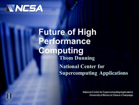 National Center for Supercomputing Applications University of Illinois at Urbana-Champaign Future of High Performance Computing Thom Dunning National Center.