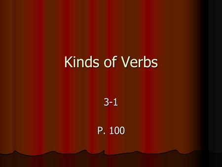 Kinds of Verbs 3-1 P. 100. Verbs As you know, every sentence has two parts, the subject and the predicate. As you know, every sentence has two parts,