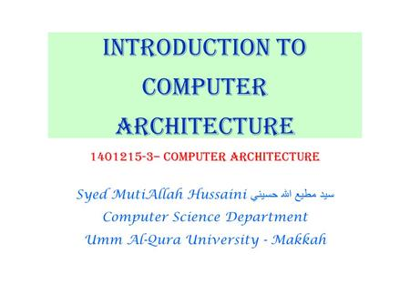 Introduction to Computer Architecture 1401215-3– Computer Architecture Syed MutiAllah Hussaini سيد مطيع الله حسيني Computer Science Department Umm Al-Qura.