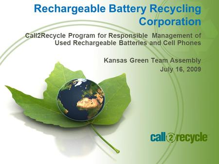 Call2Recycle Program for Responsible Management of Used Rechargeable Batteries and Cell Phones Kansas Green Team Assembly July 16, 2009 Rechargeable Battery.