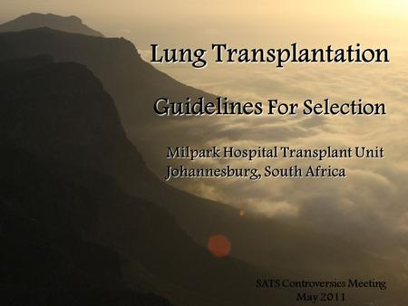 Lung Transplantation Guidelines For Selection Milpark Hospital Transplant Unit Johannesburg, South Africa SATS Controversies Meeting May 2011.