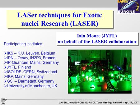 LASER, Joint EURONS-EURISOL Town Meeting, Helsinki, Sept. 17, 2007 LASer techniques for Exotic nuclei Research (LASER) Iain Moore (JYFL) on behalf of the.