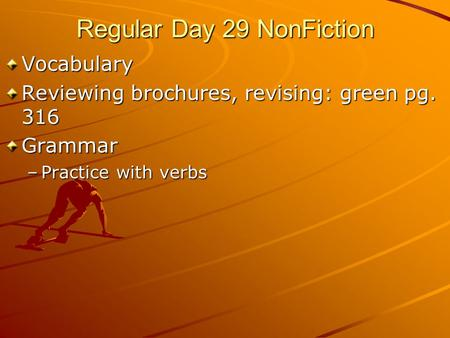 Regular Day 29 NonFiction Vocabulary Reviewing brochures, revising: green pg. 316 Grammar –Practice with verbs.
