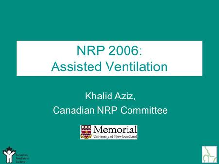 NRP 2006: Assisted Ventilation Khalid Aziz, Canadian NRP Committee.