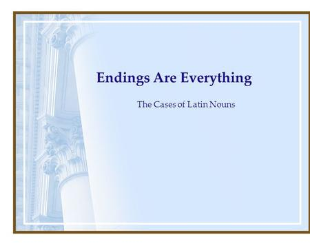 Endings Are Everything The Cases of Latin Nouns. Nouns are the names of persons places or things.